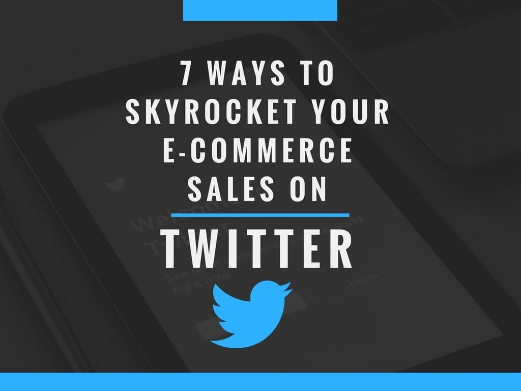 7 Ways to Skyrocket your E-commerce Sales on Twitter